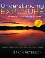 Understanding Exposure : How to Shoot Great Photographs with Any Camera - Bryan Peterson