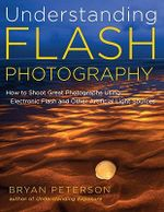 Understanding Flash Photography : How to Shoot Great Photographs Using Electronic Flash and Other Artificial Light Sources - Bryan Peterson