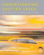 Understanding Shutter Speed : Creative Action and Low-Light Photography Beyond 1/125 Second - Bryan Peterson