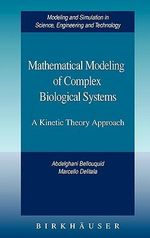 Mathematical Modeling of Complex Biological Systems : A Kinetic Theory Approach :  A Kinetic Theory Approach - A. Bellouquid