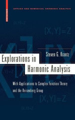 Explorations in Harmonic Analysis : With Applications to Complex Function Theory and the Heisenberg Group - Steven G. Krantz