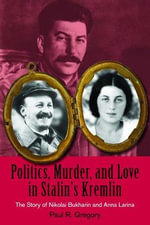 Politics, Murder, and Love in Stalin's Kremlin : The Story of Nikolai Bukharin and Anna Larina - Paul R Gregory