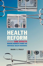 Health Reform without Side Effects : Making Markets Work for Individual Health Insurance - Mark V. Pauly