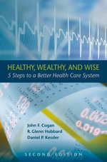 Healthy, Wealthy, and Wise : 5 Steps to a Better Health Care System, Second Edition - John F. Cogan