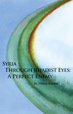 Syria Through Jihadist Eyes : A Perfect Enemy - Nibras Kazimi