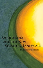 Saudi Arabia and the New Strategic Landscape - Joshua Teitelbaum