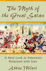 The Myth of the Great Satan : A New Look at America's Relations with Iran - Abbas Milani