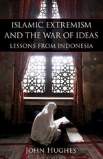 Islamic Extremism and the War of Ideas : Lessons from Indonesia - John Hughes