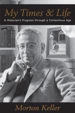 My Times & Life : A Historian's Progress Through a Contentious Age - Morton Keller