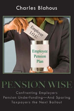 Pension Wise : Confronting Employer Pension Underfundingand Sparing Taxpayers the Next Bailout - Charles P. Blahous