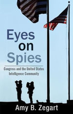 Eyes on Spies : Congress and the United States Intelligence Community - Amy B. Zegart