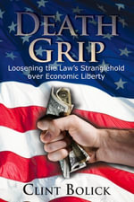 Death Grip : Loosening the Law's Stranglehold Over Economic Liberty - Clint Bolick