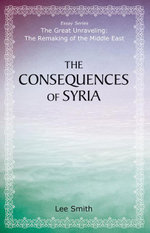 The Consequences of Syria - Lee Smith