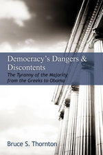 Democracy's Dangers & Discontents : The Tyranny of the Majority from the Greeks to Obama - Bruce S. Thornton