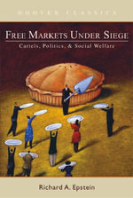 Free Markets Under Siege : Cartels, Politics, and Social Welfare - Richard A. Epstein