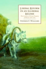 Liberal Reform in an Illiberal Regime : The Creation of Private Property in Russia, 1906-1915 - Stephen F. Williams