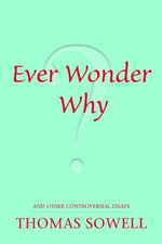Ever Wonder Why? and Other Controversial Essays : And Other Controversial Essays - Thomas Sowell