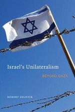 Israel's Unilateralism : Beyond Gaza - Robert Zelnick