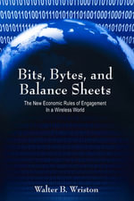 Bits, Bytes, and Balance Sheets : The New Economic Rules of Engagement in a Wireless World - Walter B. Wriston