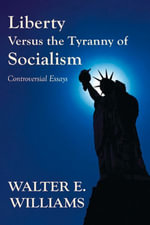 Liberty Versus the Tyranny of Socialism : Controversial Essays - Walter E. Williams