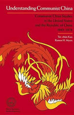 Understanding Communist China : Communist China Studies in the U.S.and the Republic of China, 1949-78 - Ramon H. Myers