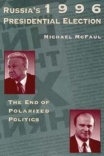 Russia's 1996 Presidential Election :  The End of Polarized Politics - Professor Michael McFaul