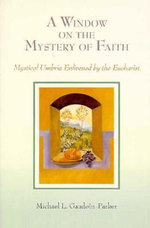 A Window on the Mystery of Faith; Mystical Umbria Enlivened by the Eucharist : Mystical Umbria Enlivened by the Eucharist - Michael L. Gaudoin-Parker