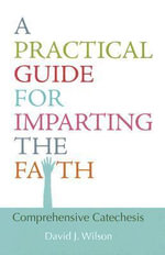 A Practical Guide for Imparting the Faith : Comprehensive Catechesis - David J Wilson