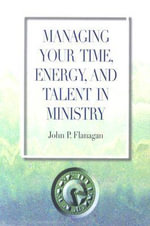 Managing Your Time, Energy, and Talent in Ministry - John P Flanagan