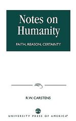 Notes on Humanity : Faith, Reason, Certainty :  Faith, Reason, Certainty - R.W. Carstens