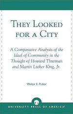 They Looked for a City : A Comparative Analysis of the Ideal of Community in the Thought of Howard Thurman and Martin Luther King, Jr. :  A Comparative Analysis of the Ideal of Community in the Thought of Howard Thurman and Martin Luther King, Jr. - Walter E. Fluker