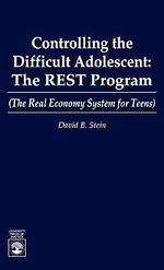 Controlling the Difficult Adolescent : The REST Program (The Real Economy for Teens) :  The REST Program (The Real Economy for Teens) - David B. Stein