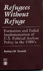 Refugees Without Refuge : Formation and Failed Implementation of U. S. Political Asylum Policy in the 1980's :  Formation and Failed Implementation of U. S. Political Asylum Policy in the 1980's - Barbara M. Yarnold