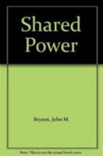 Shared Power : What Is It? How Does It Work? How Can We Make It Work Better? :  What Is It? How Does It Work? How Can We Make It Work Better? - John M. Bryson