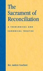 The Sacrament of Reconciliation : A Theological and Canonical Treatise :  A Theological and Canonical Treatise - Andrew Cuschieri