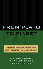 From Plato to Piaget : The Greatest Educational Theorists from Across the Centuries and Around the World :  The Greatest Educational Theorists from Across the Centuries and Around the World - William Cooney