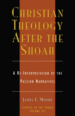 Christian Theology after the Shoah : A Re-Interpretation of the Passion Narratives :  A Re-Interpretation of the Passion Narratives - James F. Moore