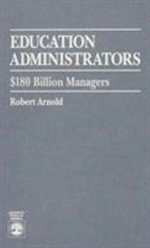 Education Administrators : One Hundred Eight Billion Dollar Managers :  One Hundred Eight Billion Dollar Managers - Robert Arnold