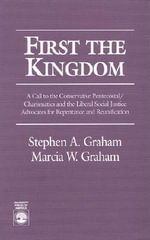 First the Kingdom : A Call to the Conservative Pentecostal-Charismatics and the Liberal Social Justice Advocates for Repentance and Reunification :  A Call to the Conservative Pentecostal-Charismatics and the Liberal Social Justice Advocates for Repentance and Reunification - Stephen A. Graham
