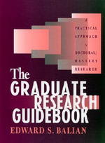 The Graduate Research Guidebook : A Practical Approach to Doctoral - Masters Research :  A Practical Approach to Doctoral/Masters Research - Edward S. Balian