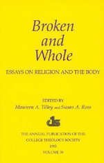 Broken and Whole: Essays on Religion and the Body : 1993 Annual Volume of the College Theology Society :  Essays on Religion and the Body : 1993 Annual Volume of the College Theology Society