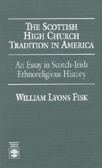 The Scottish High Church Tradition in America : An Essay in Scotch-Irish Ethnoreligious History :  An Essay in Scotch-Irish Ethnoreligious History - William L. Fosk