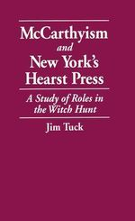 McCarthyism and New York's Hearst Press : A Study of Roles in the Witch Hunt - Jim Tuck