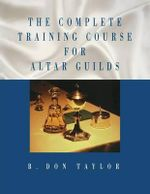 The Complete Training Course for Altar Guilds - B. Don Taylor