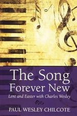 The Song Forever New : Lent and Easter with Charles Wesley - Paul W. Chilcote