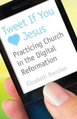 Tweet If You [Heart] Jesus : Practicing Church in the Digital Reformation - Elizabeth Drescher