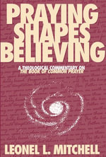 Praying Shapes Believing : A Theological Commentary on the Book of Common Prayer - Leonel L. Mitchell