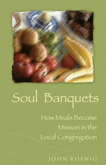 Soul Banquets : How Meals Become Mission in the Local Congregation - John Koenig
