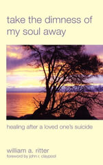 Take the Dimness of My Soul Away : Healing After a Loved One's Suicide - William A. Ritter