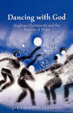 Dancing with God : Anglican Christianity and the Practice of Hope - Jay Emerson Johnson
